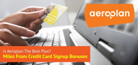 Is Aeroplan the Best Plan: Miles From Credit Card Signup Bonuses